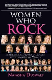 Women Who Rock - Inspirational Stories of Success by Extraordinary Women ebook by Natasha Duswalt