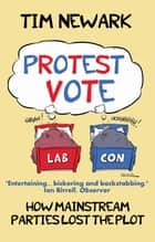 Protest Vote - How Politicians Lost the Plot ebook by Tim Newark
