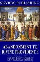 Abandonment to Divine Providence ebook by Jean-Pierre de Caussade S.J.