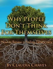 Why People Don't Think For Themselves -- How To Renew A Failing Democracy ebook by Claudia Chaves