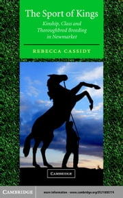The Sport of Kings: Kinship, Class and Thoroughbred Breeding in Newmarket ebook by Cassidy, Rebecca
