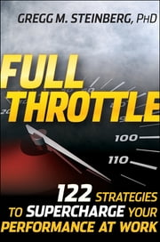 Full Throttle - 122 Strategies to Supercharge Your Performance at Work ebook by Gregg M. Steinberg