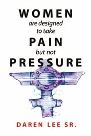 WOMEN are designed to take PAIN but not PRESSURE ebook by Daren Lee Sr.