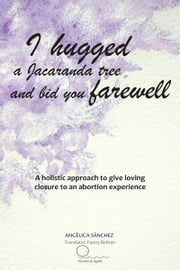 I hugged a Jacaranda tree and bid you farewell - A holistic approach to give loving closure to an abortion experience ebook by ANGÉLICA SÁNCHEZ