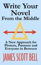 Write Your Novel From The Middle - A New Approach For Plotters, Pantsers and Everyone in Between 電子書 by James Scott Bell