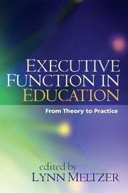 Executive Function in Education - From Theory to Practice ebook by Lynn Meltzer, PhD