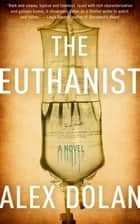 The Euthanist - A Novel ebook by Alex Dolan