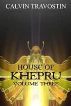 House of Khepru ~ Volume Three ebook by Calvin Travostin