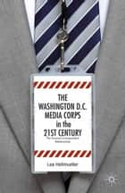 The Washington, DC Media Corps in the 21st Century ebook by L. Hellmüller,Lea Hellmueller