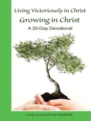 Living Victoriously in Christ Growing in Christ - A 30 Day Devotional ebook by Cindy Cross,Lisa Vanderbilt