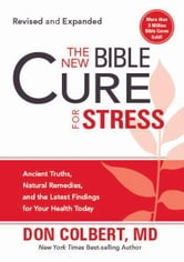 The New Bible Cure for Stress - Ancient Truths, Natural Remedies, and the Latest Findings for Your Health Today ebook by Don Colbert, M.D.