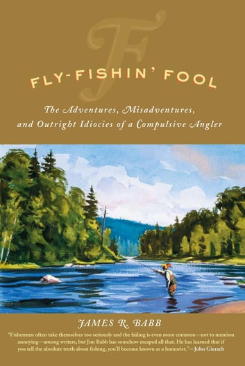 Fly-Fishin' Fool - The Adventures, Misadventures, and Outright Idiocies of a Compulsive Angler ebook by James R. Babb