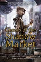 Ghosts of the Shadow Market ebook by Cassandra Clare, Sarah Rees Brennan, Maureen Johnson,...