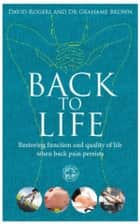 Back to Life - How to unlock your pathway to recovery (when back pain persists) ebook by David Rogers, Dr Grahame Brown