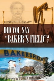 "Did You Say ""Baker's Field""? ebook by Eugene F. Cassady"