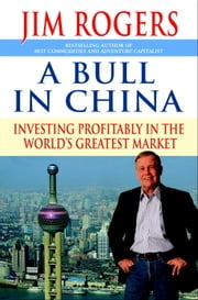 A Bull in China - Investing Profitably in the World's Greatest Market ebook by Jim Rogers