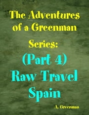 The Adventures of a Greenman Series: (Part 4) Raw Travel Spain ebook by A Greenman