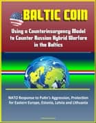 Baltic COIN: Using a Counterinsurgency Model to Counter Russian Hybrid Warfare in the Baltics - NATO Response to Putin's Aggression, Protection for Eastern Europe, Estonia, Latvia and Lithuania ebook by Progressive Management