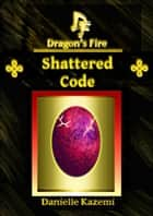 Shattered Code (#11) (Dragon's Fire) ebook by Danielle Kazemi