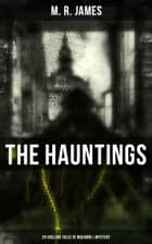 THE HAUNTINGS: 20 Chilling Tales of Macabre & Mystery - The Complete Ghost Stories of an Antiquary, A Thin Ghost, The Story of a Disappearance and an Appearance, The Residence at Whitminster and more ebook by M. R. James