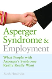 Asperger Syndrome and Employment - What People with Asperger Syndrome Really Really Want ebook by Sarah Hendrickx,John Biddulph