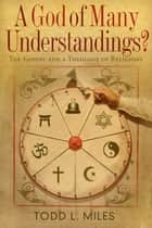 A God of Many Understandings ebook by Todd Miles