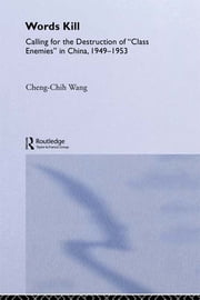 Words Kill - Calling for the Destruction of 'Class Enemies' in China, 1949-1953 ebook by Cheng-Chih Wang