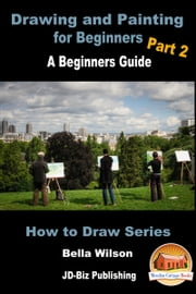 Drawing and Painting for Beginners Part 2: A Beginner's Guide ebook by Bella Wilson