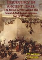 Insurgency In Ancient Times: The Jewish Revolts Against The Seleucid And Roman Empires, 166 BC-73 AD ebook by LTC William T. Sorrells