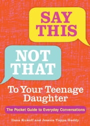 Say This, Not That To Your Teenage Daughter - The Pocket Guide to Everyday Conversations ebook by Ilana Kukoff, Ph.D., Jessica Yuppa Huddy