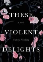 These Violent Delights - A Novel ebook by Victoria Namkung