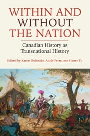 Within and Without the Nation - Canadian History as Transnational History ebook by Karen Dubinsky, Adele Perry, Henry Yu