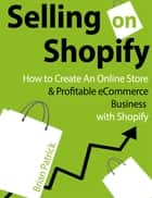 Selling on Shopify: How to Create an Online Store & Profitable eCommerce Business with Shopify ebook by Brian Patrick
