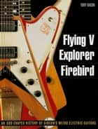 Flying V, Explorer, Firebird - An Odd-Shaped History of Gibson's Weird Electric Guitars ebook by Tony Bacon