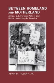 Between Homeland and Motherland - Africa, U.S. Foreign Policy, and Black Leadership in America ebook by Alvin B. Tillery Jr.