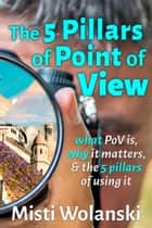 The 5 Pillars of Point of View: what PoV is, why it matters, and the 5 pillars of using it ebook by Misti Wolanski