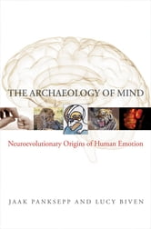 The Archaeology of Mind: Neuroevolutionary Origins of Human Emotions (Norton Series on Interpersonal Neurobiology) ebook by Jaak Panksepp,Lucy Biven