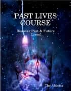 Past Lives Course - Discover Past & Future Lives! ebook by The Abbotts