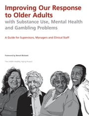 Improving Our Response to Older Adults with Substance Use, Mental Health and Gambling Problems - A Guide for Supervisors, Managers and Clinical Staff ebook by CAMH Healthy Aging Project,Benoit Mulsant, MD, MS, FRCPC