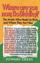 Where Are You Now, Bo Diddley? ebook by Edward Kiersh
