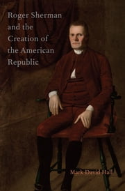 Roger Sherman and the Creation of the American Republic ebook by Mark David Hall