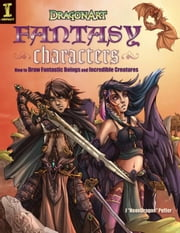 "DragonArt Fantasy Characters: How to Draw Fantastic Beings and Incredible Creatures - How to Draw Fantastic Beings and Incredible Creatures ebook by J ""Neondragon"" Peffer"