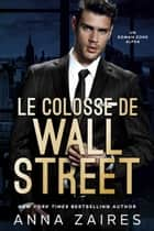 Le Colosse de Wall Street - Un roman Zone Alpha ebook by Anna Zaires, Dima Zales