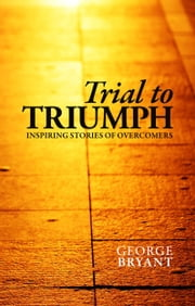 Trial to Triumph - Inspiring Stories of Overcomers ebook by George Bryant