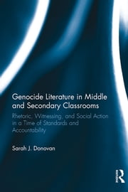 Genocide Literature in Middle and Secondary Classrooms - Rhetoric, Witnessing, and Social Action in a Time of Standards and Accountability ebook by Sarah Donovan