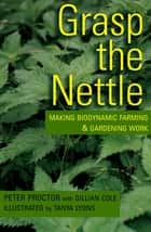 Grasp the Nettle - Making Biodynamic Farming & Gardening Work ebook by Peter Proctor