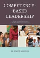 Competency-Based Leadership - A Guide for High Performance in the Role of the School Principal ebook by M. Scott Norton