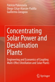 Concentrating Solar Power and Desalination Plants - Engineering and Economics of Coupling Multi-Effect Distillation and Solar Plants ebook by Patricia Palenzuela,Diego-César Alarcón-Padilla,Guillermo Zaragoza