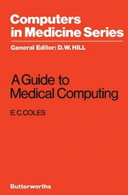 A Guide to Medical Computing - Computers in Medicine Series ebook by E. C. Coles,D. W. Hill