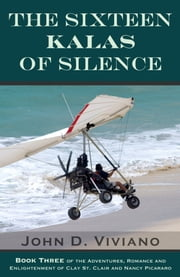 The Sixteen Kalas of Silence - The Adventures, Romance and Enlightenment of Clay St. Clair ebook by John D. Viviano